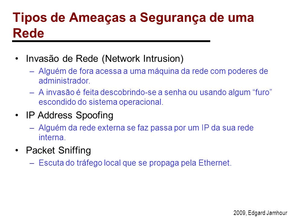 2009, Edgard Jamhour Tipos de Ameaças a Segurança de uma Rede Invasão de Rede (Network Intrusion) –Alguém de fora acessa a uma máquina da rede com pod