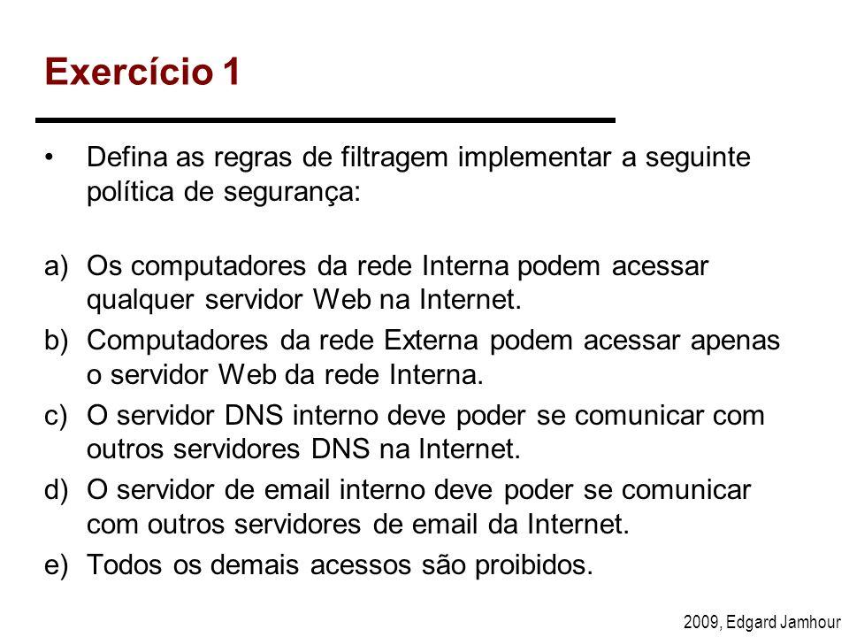 2009, Edgard Jamhour Exercício 1 Defina as regras de filtragem implementar a seguinte política de segurança: a)Os computadores da rede Interna podem a