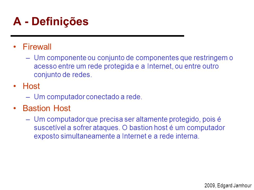 2009, Edgard Jamhour A - Definições Firewall –Um componente ou conjunto de componentes que restringem o acesso entre um rede protegida e a Internet, o