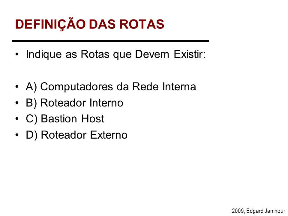2009, Edgard Jamhour DEFINIÇÃO DAS ROTAS Indique as Rotas que Devem Existir: A) Computadores da Rede Interna B) Roteador Interno C) Bastion Host D) Ro