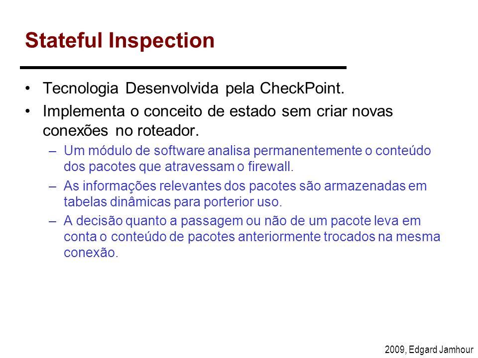 2009, Edgard Jamhour Stateful Inspection Tecnologia Desenvolvida pela CheckPoint. Implementa o conceito de estado sem criar novas conexões no roteador