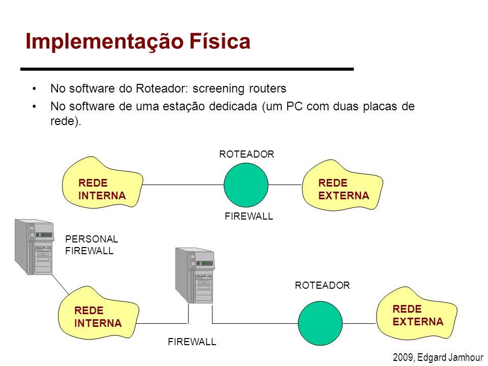 2009, Edgard Jamhour Exemplo de Regras de Filtragem regra açãointerface/ sentido protocoloIP origem IP destino Porta origem Porta destino Flag ACK 1aceitarrede interna/ para fora TCPinternoexterno> 102480*[1][1] 2aceitarrede externa/ para dentro TCPexternointerno80> 10231 3rejeitar******* [1][1] O símbolo * indica que qualquer valor é aceitável para regra.