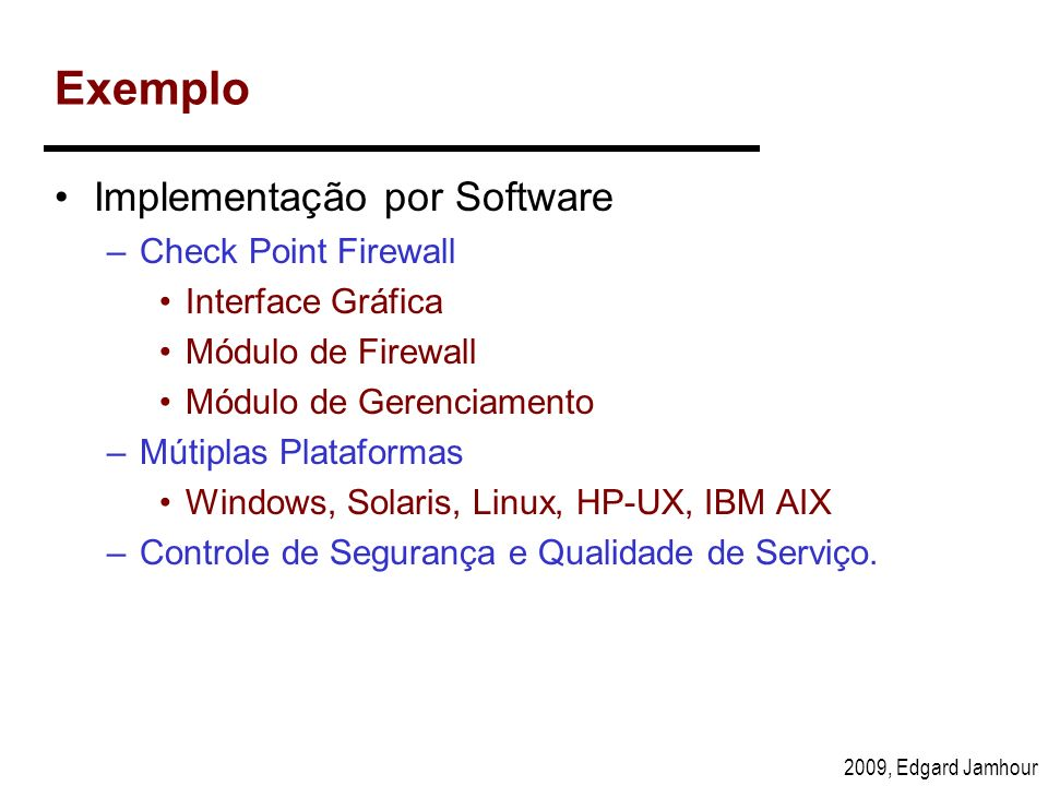 2009, Edgard Jamhour Exemplo Implementação por Software –Check Point Firewall Interface Gráfica Módulo de Firewall Módulo de Gerenciamento –Mútiplas P