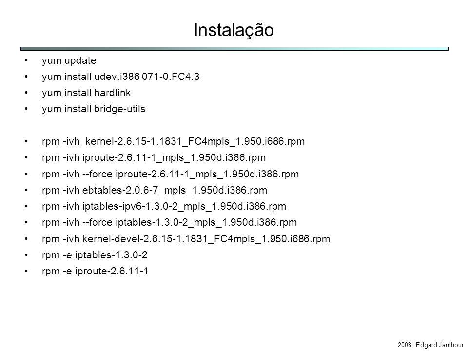 2008, Edgard Jamhour Instalação yum update yum install udev.i386 071-0.FC4.3 yum install hardlink yum install bridge-utils rpm -ivh kernel-2.6.15-1.1831_FC4mpls_1.950.i686.rpm rpm -ivh iproute-2.6.11-1_mpls_1.950d.i386.rpm rpm -ivh --force iproute-2.6.11-1_mpls_1.950d.i386.rpm rpm -ivh ebtables-2.0.6-7_mpls_1.950d.i386.rpm rpm -ivh iptables-ipv6-1.3.0-2_mpls_1.950d.i386.rpm rpm -ivh --force iptables-1.3.0-2_mpls_1.950d.i386.rpm rpm -ivh kernel-devel-2.6.15-1.1831_FC4mpls_1.950.i686.rpm rpm -e iptables-1.3.0-2 rpm -e iproute-2.6.11-1