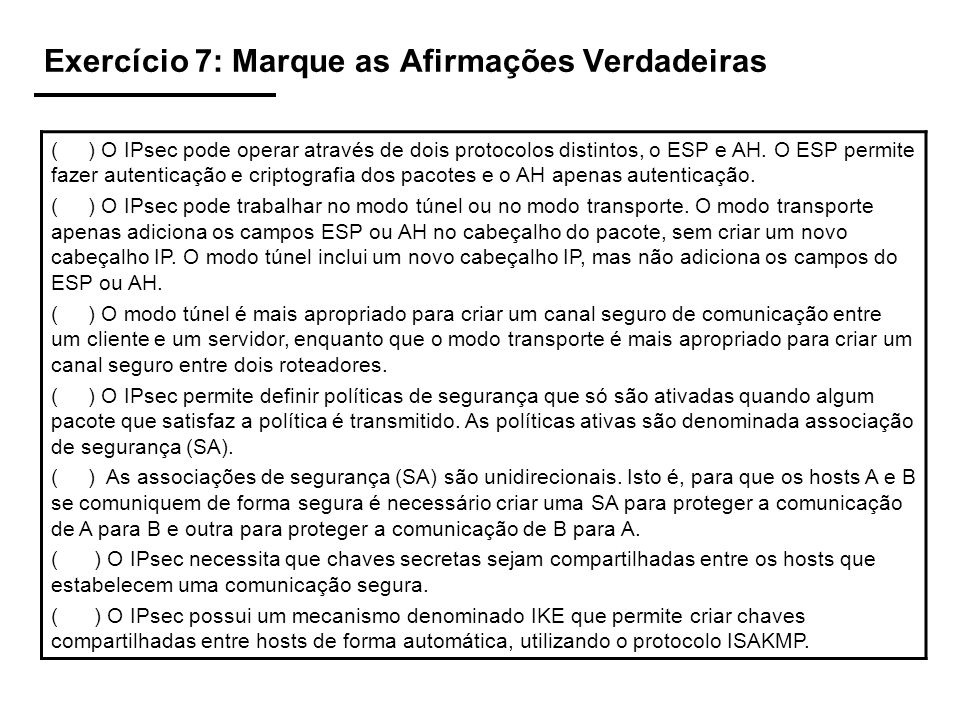 Exercício 7: Marque as Afirmações Verdadeiras ( ) O IPsec pode operar através de dois protocolos distintos, o ESP e AH. O ESP permite fazer autenticaç