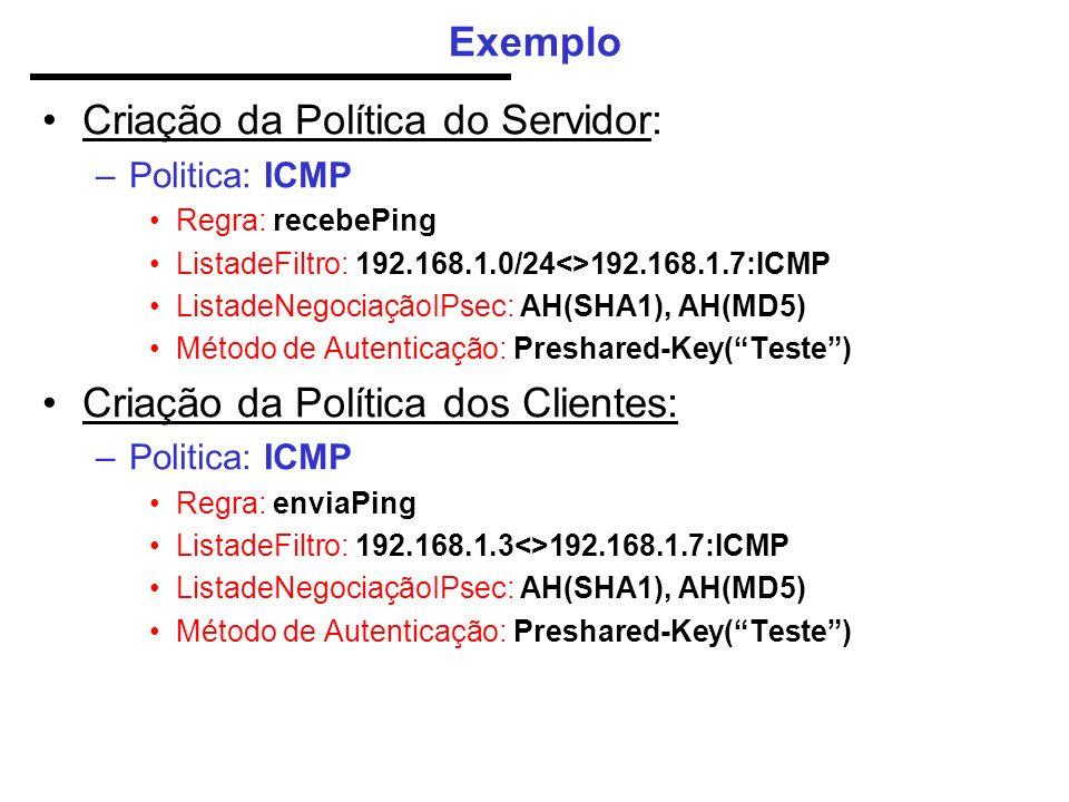 Exemplo Criação da Política do Servidor: –Politica: ICMP Regra: recebePing ListadeFiltro: 192.168.1.0/24<>192.168.1.7:ICMP ListadeNegociaçãoIPsec: AH(SHA1), AH(MD5) Método de Autenticação: Preshared-Key(Teste) Criação da Política dos Clientes: –Politica: ICMP Regra: enviaPing ListadeFiltro: 192.168.1.3<>192.168.1.7:ICMP ListadeNegociaçãoIPsec: AH(SHA1), AH(MD5) Método de Autenticação: Preshared-Key(Teste)