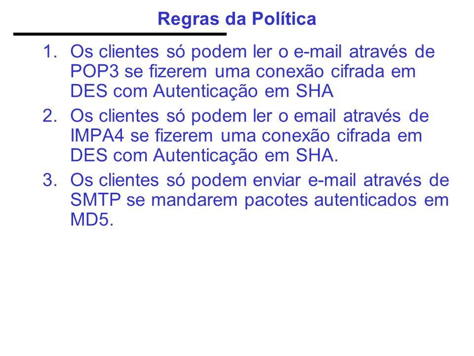Regras da Política 1.Os clientes só podem ler o e-mail através de POP3 se fizerem uma conexão cifrada em DES com Autenticação em SHA 2.Os clientes só podem ler o email através de IMPA4 se fizerem uma conexão cifrada em DES com Autenticação em SHA.