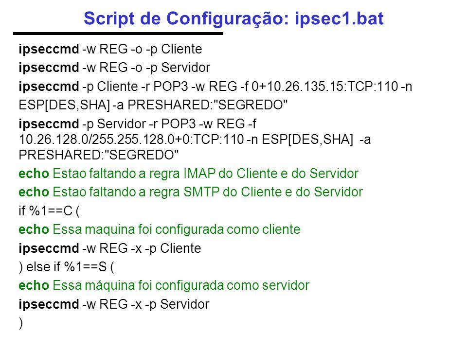 Script de Configuração: ipsec1.bat ipseccmd -w REG -o -p Cliente ipseccmd -w REG -o -p Servidor ipseccmd -p Cliente -r POP3 -w REG -f 0+10.26.135.15:TCP:110 -n ESP[DES,SHA] -a PRESHARED: SEGREDO ipseccmd -p Servidor -r POP3 -w REG -f 10.26.128.0/255.255.128.0+0:TCP:110 -n ESP[DES,SHA] -a PRESHARED: SEGREDO echo Estao faltando a regra IMAP do Cliente e do Servidor echo Estao faltando a regra SMTP do Cliente e do Servidor if %1==C ( echo Essa maquina foi configurada como cliente ipseccmd -w REG -x -p Cliente ) else if %1==S ( echo Essa máquina foi configurada como servidor ipseccmd -w REG -x -p Servidor )
