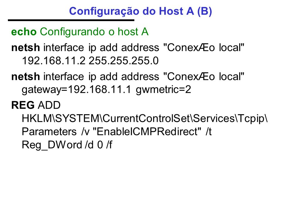 Configuração do Host A (B) echo Configurando o host A netsh interface ip add address ConexÆo local 192.168.11.2 255.255.255.0 netsh interface ip add address ConexÆo local gateway=192.168.11.1 gwmetric=2 REG ADD HKLM\SYSTEM\CurrentControlSet\Services\Tcpip\ Parameters /v EnableICMPRedirect /t Reg_DWord /d 0 /f