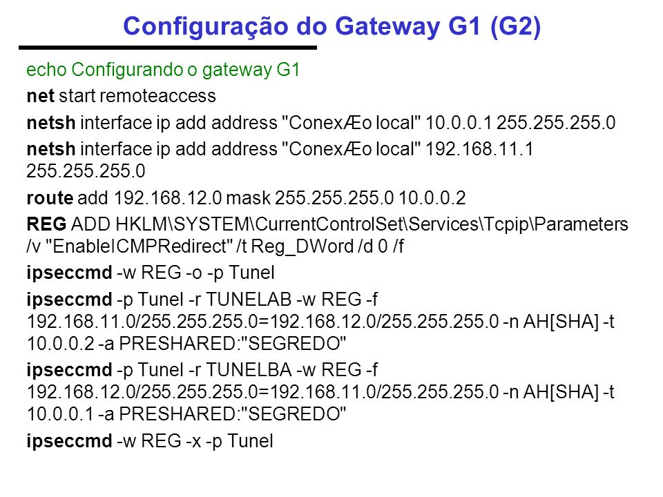 Configuração do Gateway G1 (G2) echo Configurando o gateway G1 net start remoteaccess netsh interface ip add address ConexÆo local 10.0.0.1 255.255.255.0 netsh interface ip add address ConexÆo local 192.168.11.1 255.255.255.0 route add 192.168.12.0 mask 255.255.255.0 10.0.0.2 REG ADD HKLM\SYSTEM\CurrentControlSet\Services\Tcpip\Parameters /v EnableICMPRedirect /t Reg_DWord /d 0 /f ipseccmd -w REG -o -p Tunel ipseccmd -p Tunel -r TUNELAB -w REG -f 192.168.11.0/255.255.255.0=192.168.12.0/255.255.255.0 -n AH[SHA] -t 10.0.0.2 -a PRESHARED: SEGREDO ipseccmd -p Tunel -r TUNELBA -w REG -f 192.168.12.0/255.255.255.0=192.168.11.0/255.255.255.0 -n AH[SHA] -t 10.0.0.1 -a PRESHARED: SEGREDO ipseccmd -w REG -x -p Tunel