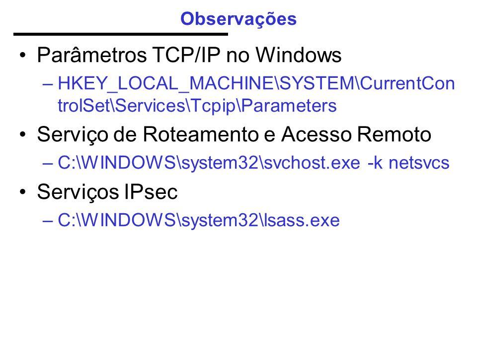 Observações Parâmetros TCP/IP no Windows –HKEY_LOCAL_MACHINE\SYSTEM\CurrentCon trolSet\Services\Tcpip\Parameters Serviço de Roteamento e Acesso Remoto –C:\WINDOWS\system32\svchost.exe -k netsvcs Serviços IPsec –C:\WINDOWS\system32\lsass.exe