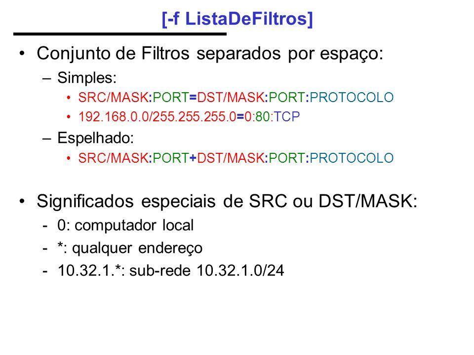 [-f ListaDeFiltros] Conjunto de Filtros separados por espaço: –Simples: SRC/MASK:PORT=DST/MASK:PORT:PROTOCOLO 192.168.0.0/255.255.255.0=0:80:TCP –Espelhado: SRC/MASK:PORT+DST/MASK:PORT:PROTOCOLO Significados especiais de SRC ou DST/MASK: -0: computador local -*: qualquer endereço -10.32.1.*: sub-rede 10.32.1.0/24