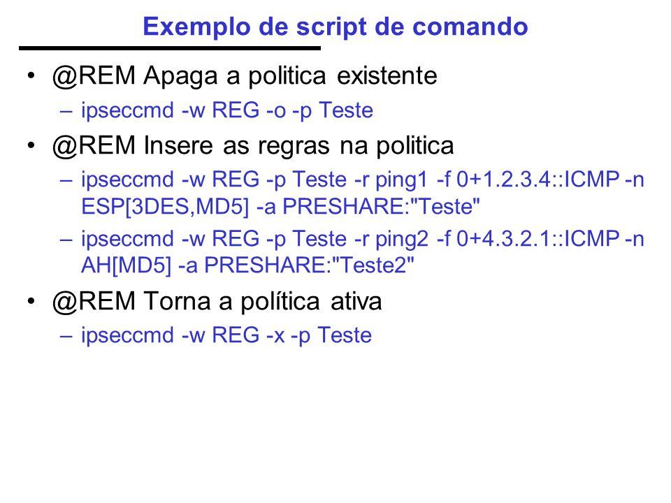 Exemplo de script de comando @REM Apaga a politica existente –ipseccmd -w REG -o -p Teste @REM Insere as regras na politica –ipseccmd -w REG -p Teste -r ping1 -f 0+1.2.3.4::ICMP -n ESP[3DES,MD5] -a PRESHARE: Teste –ipseccmd -w REG -p Teste -r ping2 -f 0+4.3.2.1::ICMP -n AH[MD5] -a PRESHARE: Teste2 @REM Torna a política ativa –ipseccmd -w REG -x -p Teste
