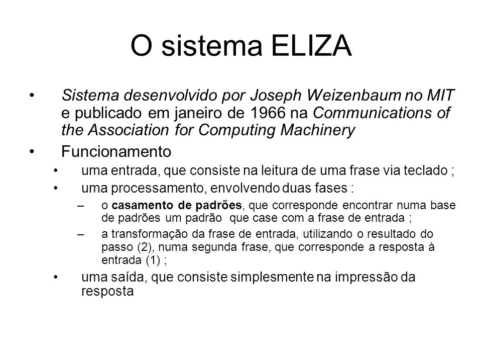 O sistema ELIZA Sistema desenvolvido por Joseph Weizenbaum no MIT e publicado em janeiro de 1966 na Communications of the Association for Computing Ma