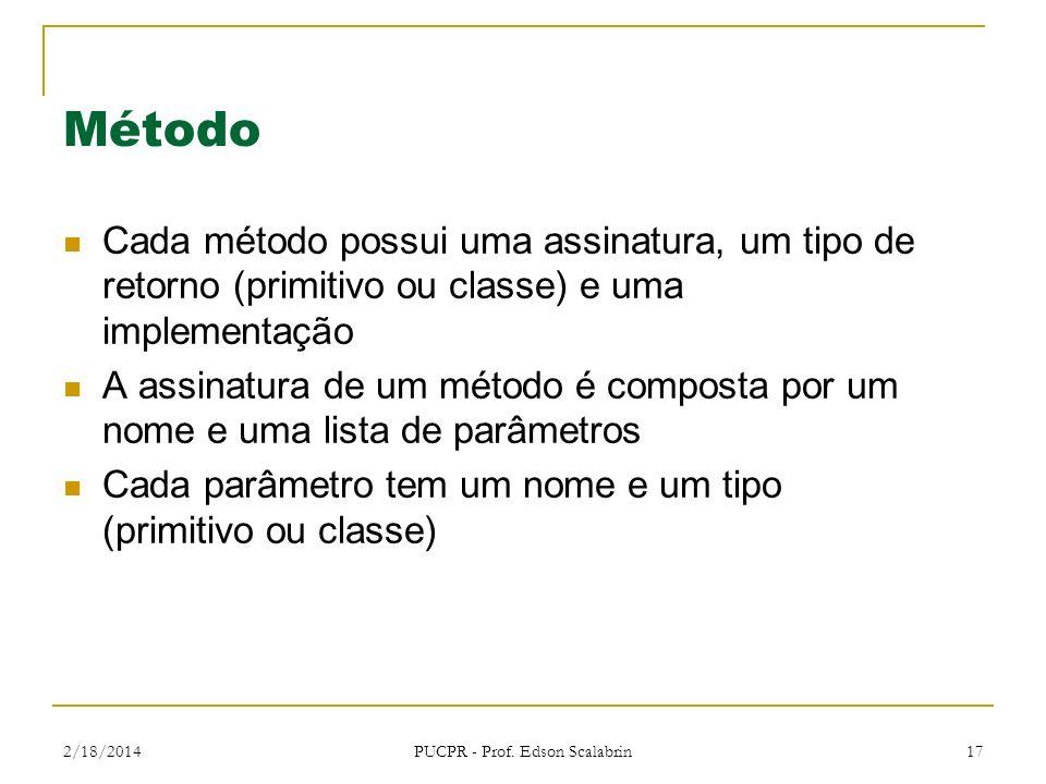 2/18/2014 PUCPR - Prof. Edson Scalabrin 17 Método Cada método possui uma assinatura, um tipo de retorno (primitivo ou classe) e uma implementação A as