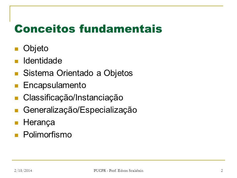 2/18/2014 PUCPR - Prof. Edson Scalabrin 2 Conceitos fundamentais Objeto Identidade Sistema Orientado a Objetos Encapsulamento Classificação/Instanciaç
