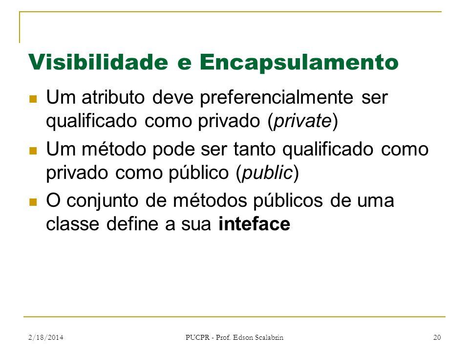 2/18/2014 PUCPR - Prof. Edson Scalabrin 20 Visibilidade e Encapsulamento Um atributo deve preferencialmente ser qualificado como privado (private) Um