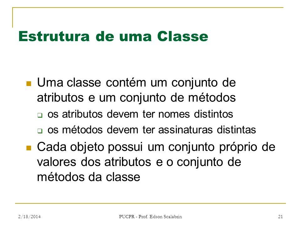 2/18/2014 PUCPR - Prof. Edson Scalabrin 21 Estrutura de uma Classe Uma classe contém um conjunto de atributos e um conjunto de métodos os atributos de