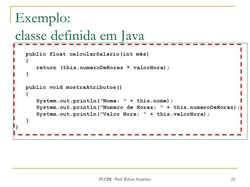 PUCPR - Prof. Edson Scalabrin 28 Exemplo: classe definida em Java public float calcularSalario(int mês) { return (this.numeroDeHoras * valorHora); } p