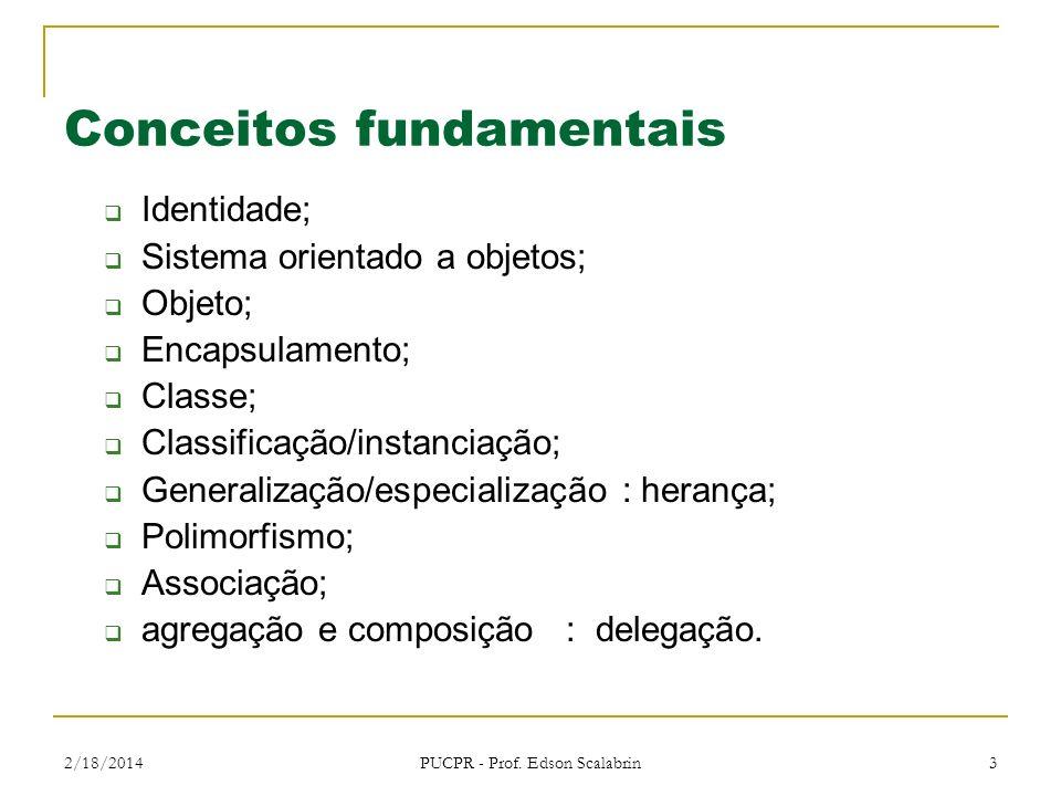 2/18/2014 PUCPR - Prof. Edson Scalabrin 3 Conceitos fundamentais Identidade; Sistema orientado a objetos; Objeto; Encapsulamento; Classe; Classificaçã
