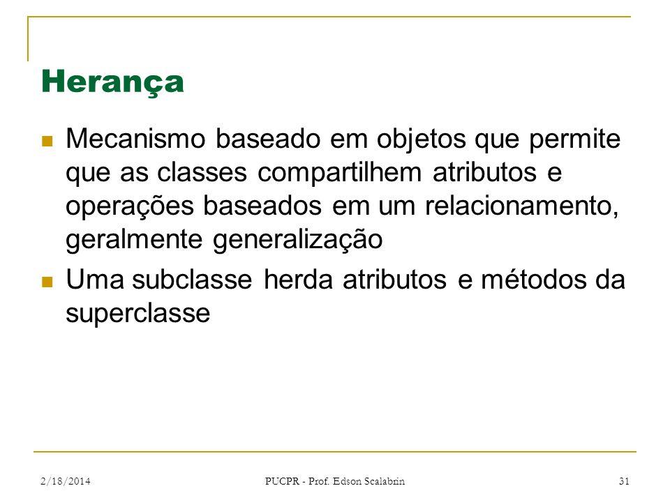 2/18/2014 PUCPR - Prof. Edson Scalabrin 31 Herança Mecanismo baseado em objetos que permite que as classes compartilhem atributos e operações baseados