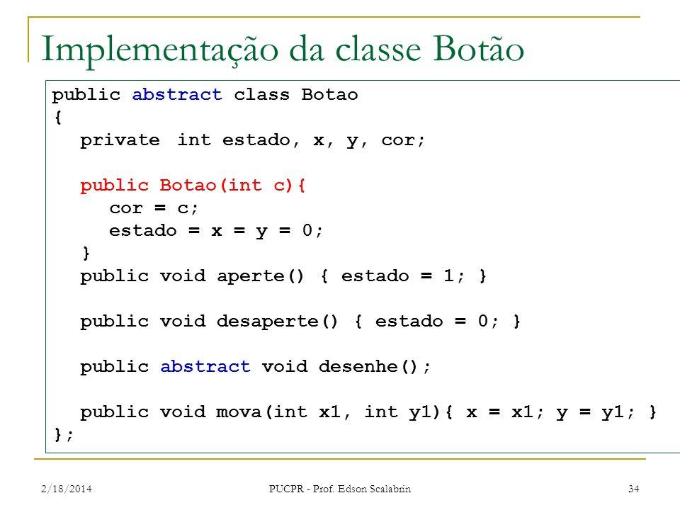 2/18/2014 PUCPR - Prof. Edson Scalabrin 34 Implementação da classe Botão public abstract class Botao { private int estado, x, y, cor; public Botao(int