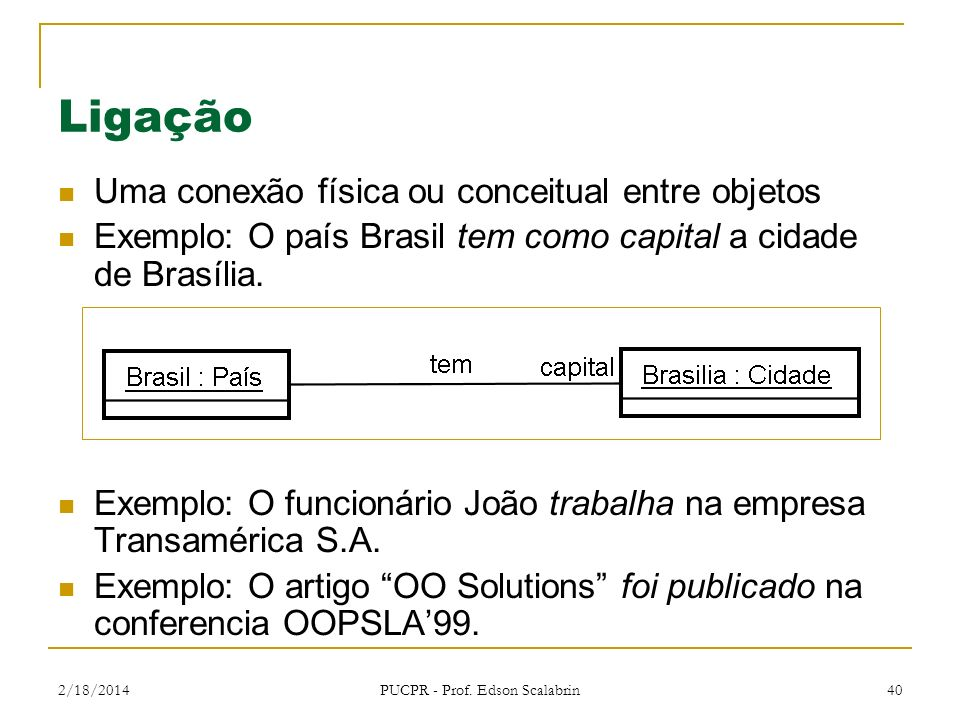 2/18/2014 PUCPR - Prof. Edson Scalabrin 40 Ligação Uma conexão física ou conceitual entre objetos Exemplo: O país Brasil tem como capital a cidade de