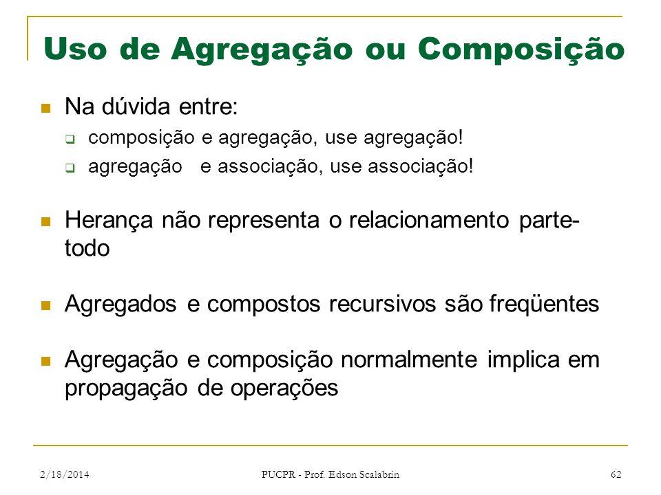 2/18/2014 PUCPR - Prof. Edson Scalabrin 62 Uso de Agregação ou Composição Na dúvida entre: composição e agregação, use agregação! agregação e associaç