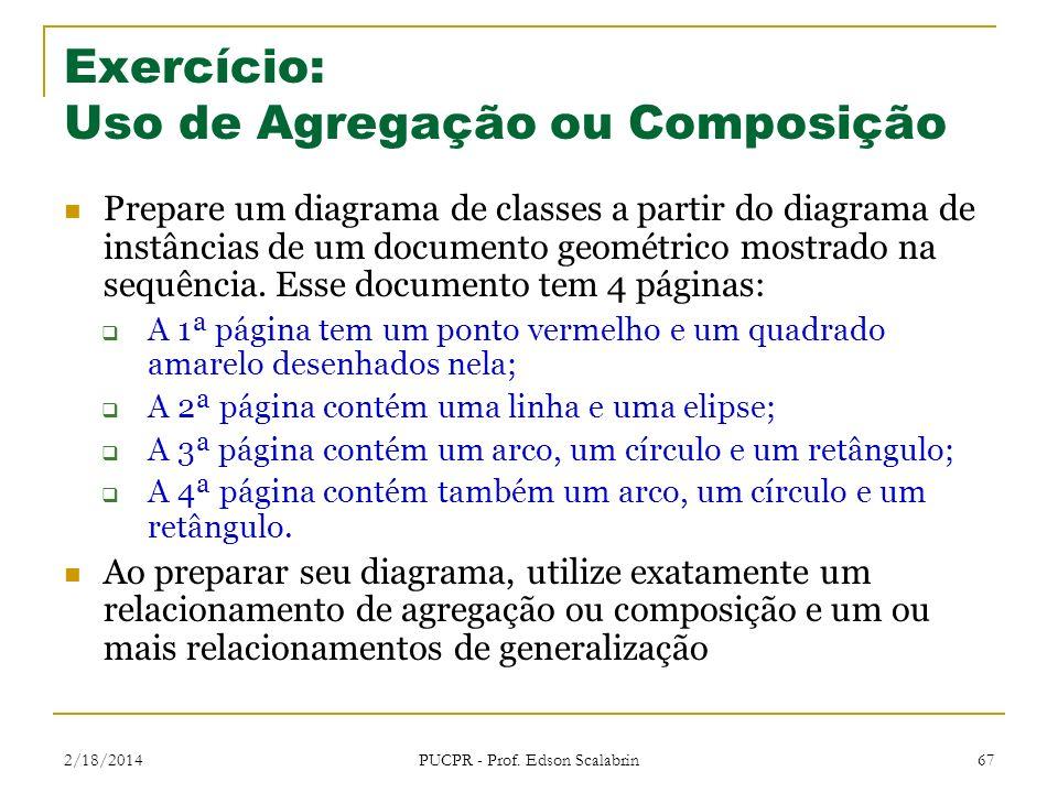 2/18/2014 PUCPR - Prof. Edson Scalabrin 67 Exercício: Uso de Agregação ou Composição Prepare um diagrama de classes a partir do diagrama de instâncias