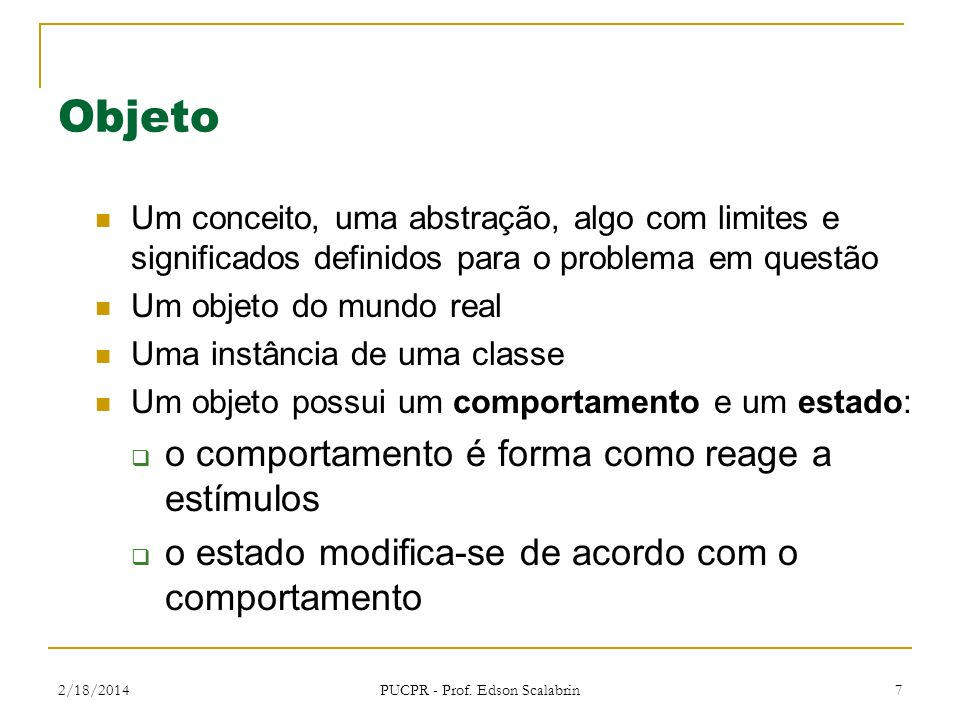 2/18/2014 PUCPR - Prof. Edson Scalabrin 7 Objeto Um conceito, uma abstração, algo com limites e significados definidos para o problema em questão Um o