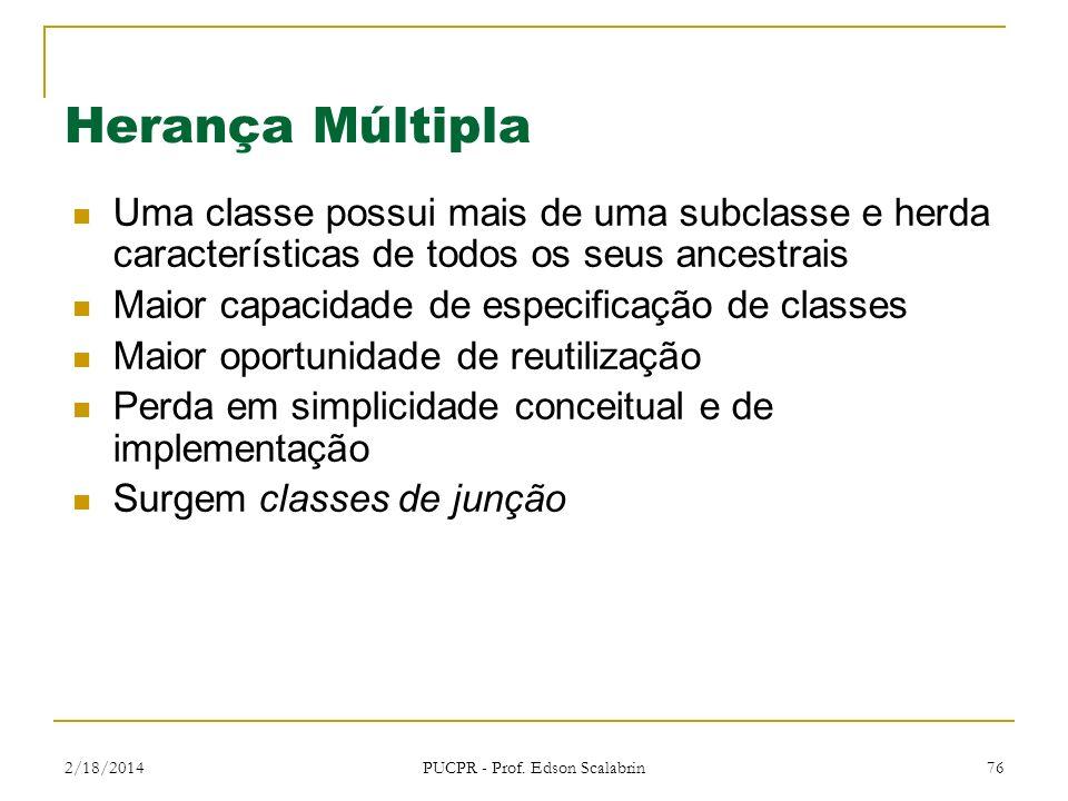 2/18/2014 PUCPR - Prof. Edson Scalabrin 76 Herança Múltipla Uma classe possui mais de uma subclasse e herda características de todos os seus ancestrai