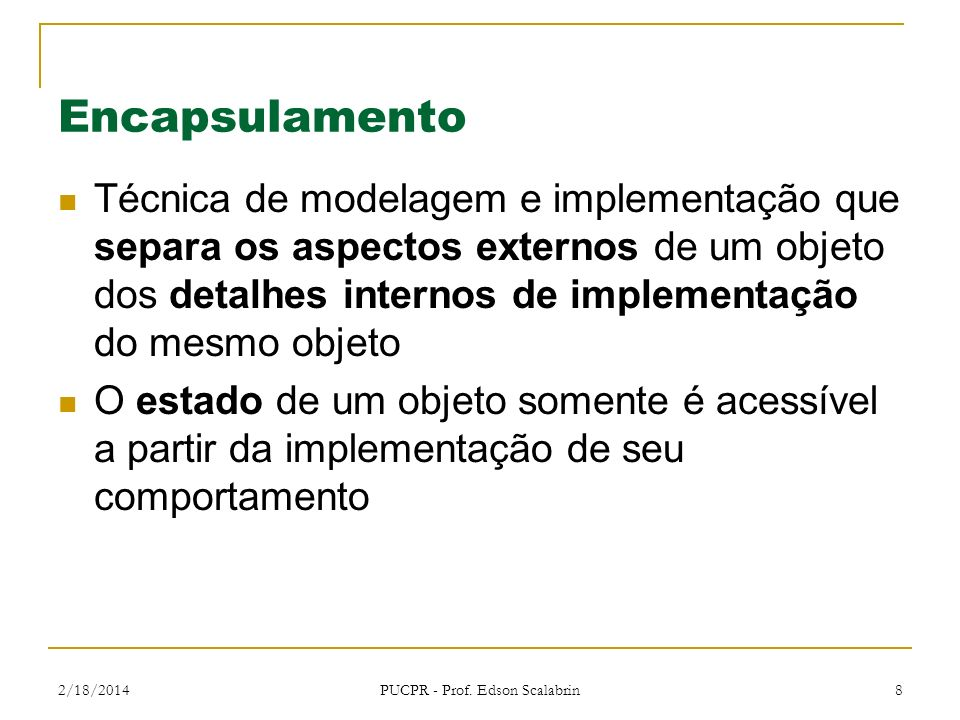 2/18/2014 PUCPR - Prof. Edson Scalabrin 8 Encapsulamento Técnica de modelagem e implementação que separa os aspectos externos de um objeto dos detalhe