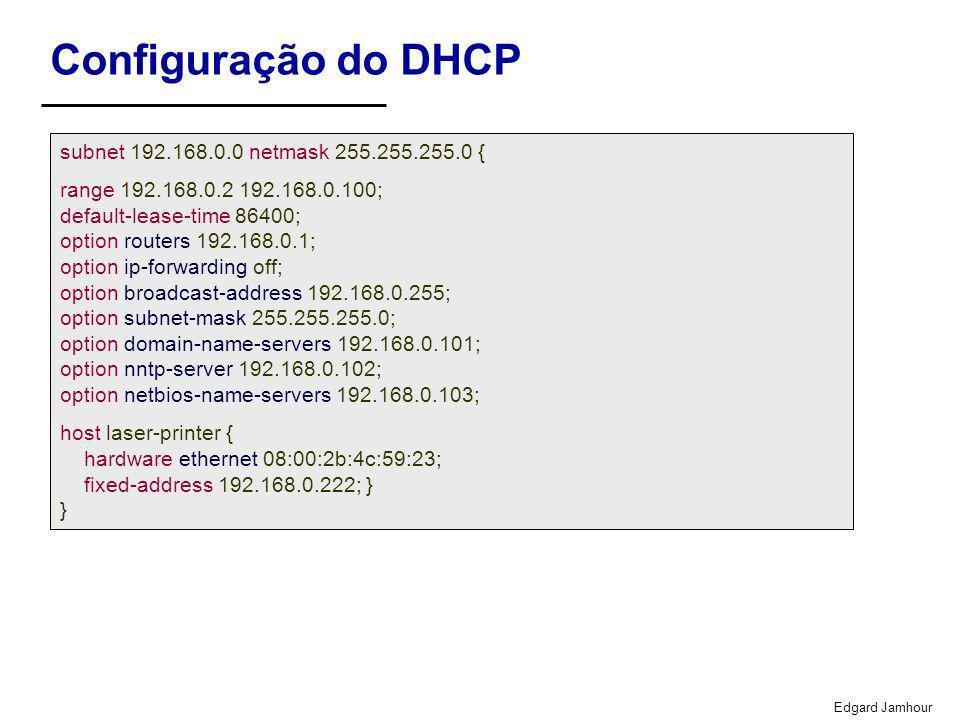 Edgard Jamhour Configuração do DHCP subnet 192.168.0.0 netmask 255.255.255.0 { range 192.168.0.2 192.168.0.100; default-lease-time 86400; option routers 192.168.0.1; option ip-forwarding off; option broadcast-address 192.168.0.255; option subnet-mask 255.255.255.0; option domain-name-servers 192.168.0.101; option nntp-server 192.168.0.102; option netbios-name-servers 192.168.0.103; host laser-printer { hardware ethernet 08:00:2b:4c:59:23; fixed-address 192.168.0.222; } }