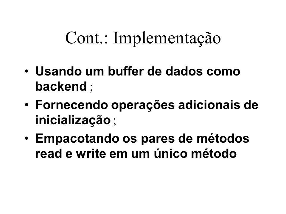 Cont.: Implementação Usando um buffer de dados como backend ; Fornecendo operações adicionais de inicialização ; Empacotando os pares de métodos read e write em um único método