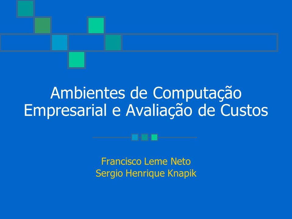 Ambientes de Computação Empresarial e Avaliação de Custos Francisco Leme Neto Sergio Henrique Knapik