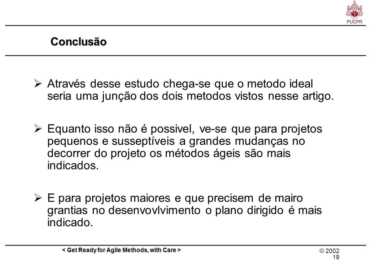 © 2002 19 Get Ready for Agile Methods, with Care Conclusão Através desse estudo chega-se que o metodo ideal seria uma junção dos dois metodos vistos n