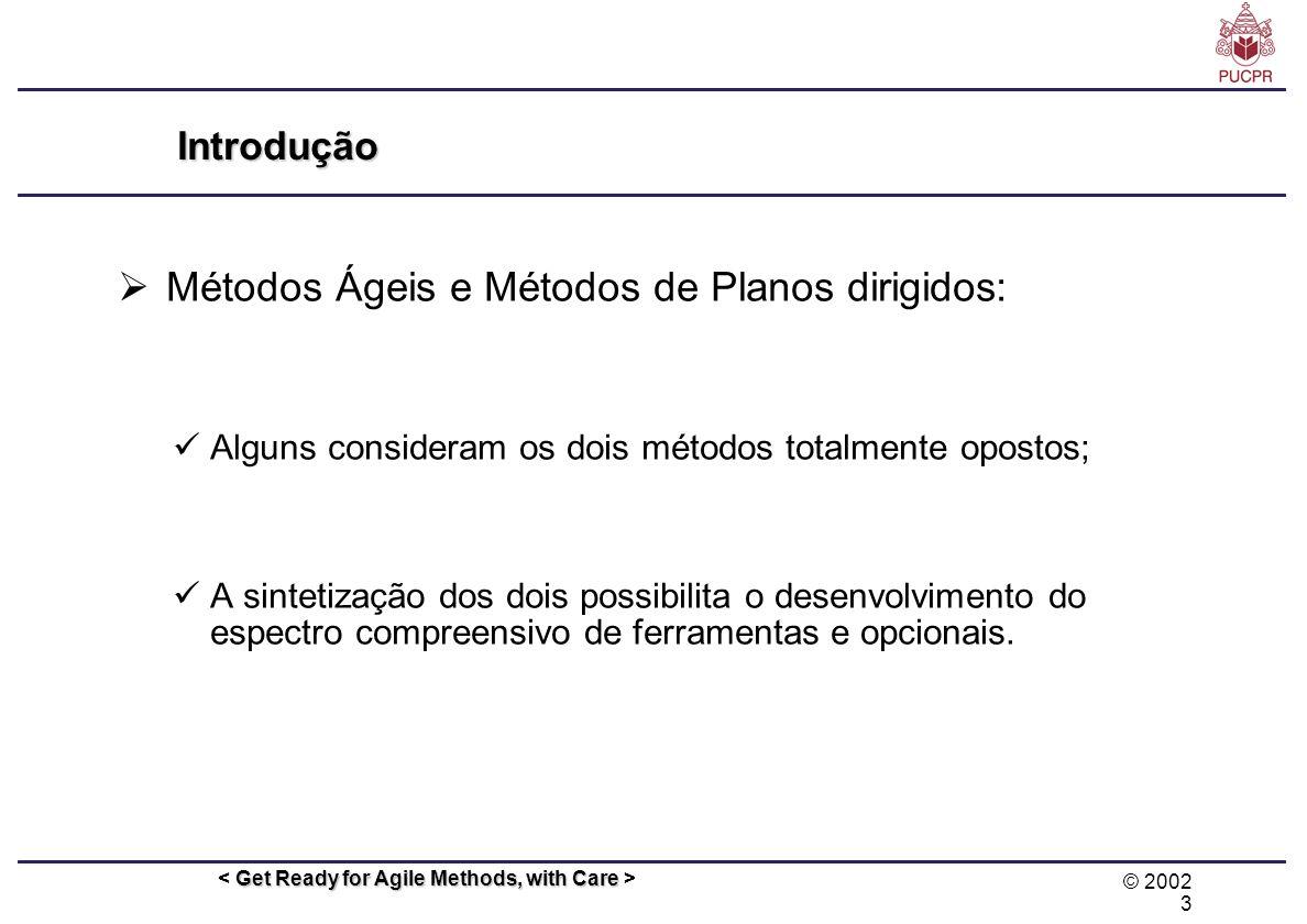 © 2002 3 Get Ready for Agile Methods, with Care Introdução Métodos Ágeis e Métodos de Planos dirigidos: Alguns consideram os dois métodos totalmente o