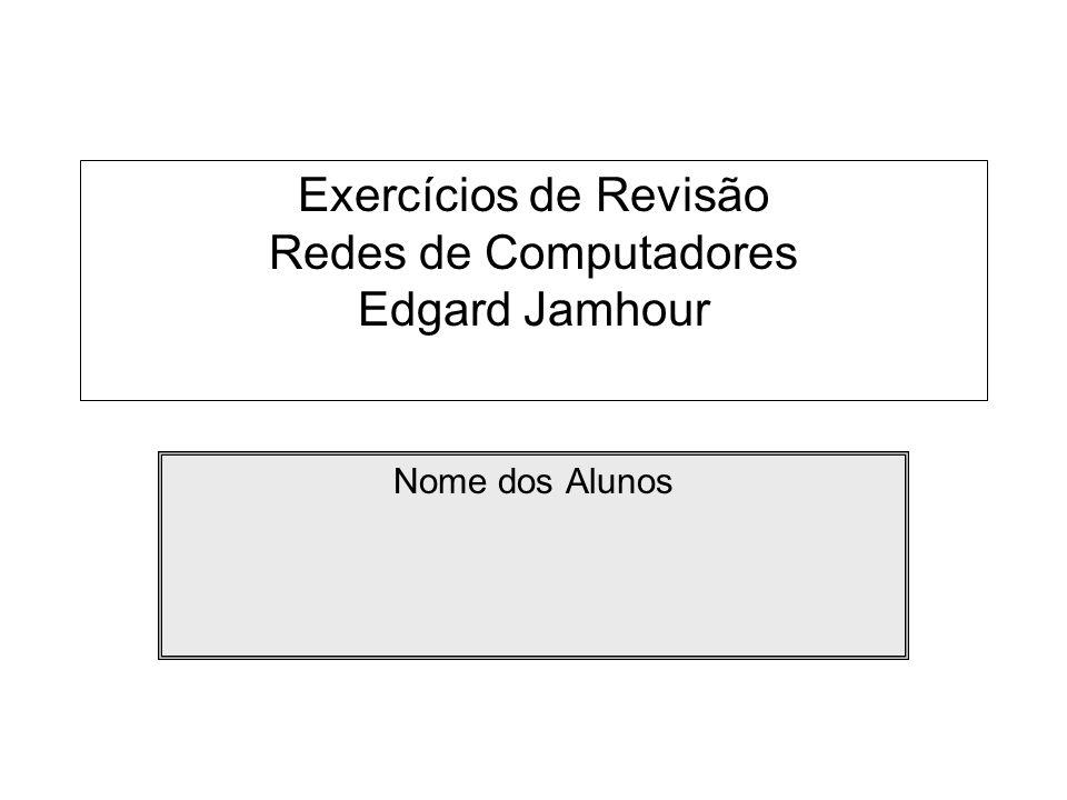 Exercícios de Revisão Redes de Computadores Edgard Jamhour Nome dos Alunos