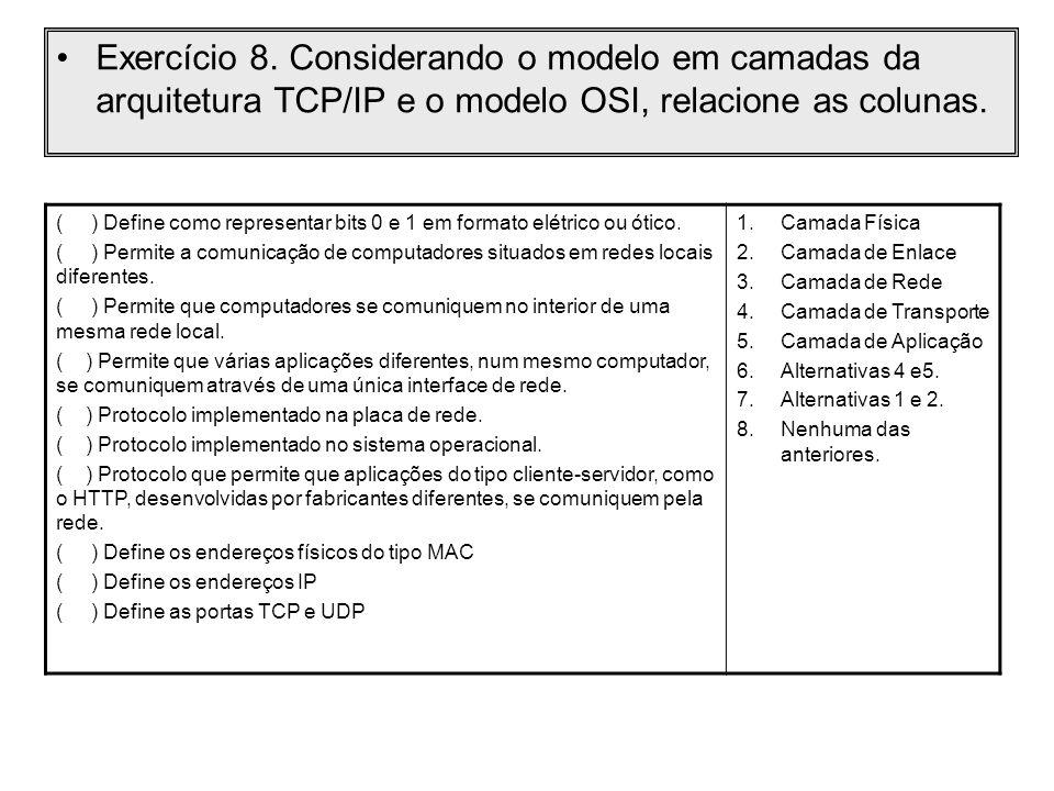 Exercício 8. Considerando o modelo em camadas da arquitetura TCP/IP e o modelo OSI, relacione as colunas. ( ) Define como representar bits 0 e 1 em fo