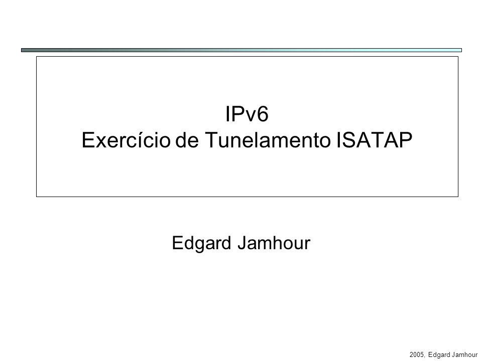 2005, Edgard Jamhour IPv6 Exercício de Tunelamento ISATAP Edgard Jamhour