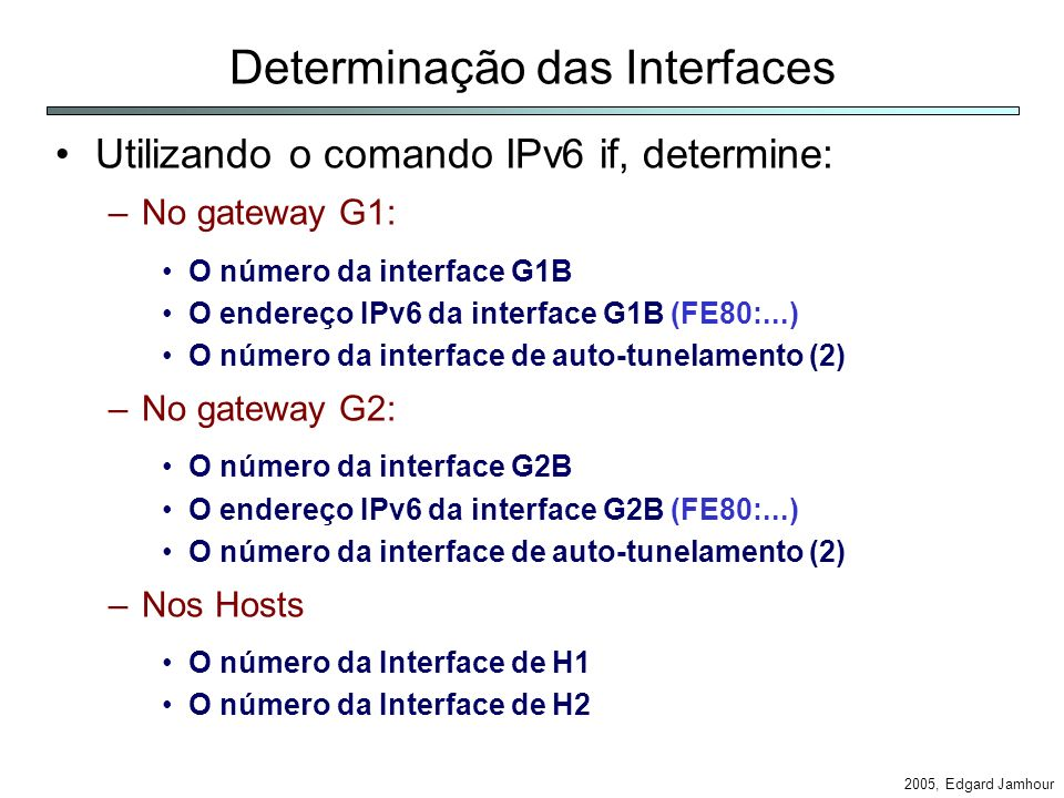 2005, Edgard Jamhour Determinação das Interfaces Utilizando o comando IPv6 if, determine: –No gateway G1: O número da interface G1B O endereço IPv6 da interface G1B (FE80:...) O número da interface de auto-tunelamento (2) –No gateway G2: O número da interface G2B O endereço IPv6 da interface G2B (FE80:...) O número da interface de auto-tunelamento (2) –Nos Hosts O número da Interface de H1 O número da Interface de H2