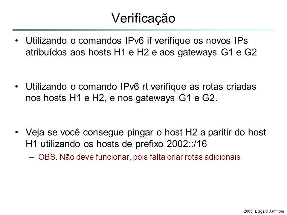 2005, Edgard Jamhour Verificação Utilizando o comandos IPv6 if verifique os novos IPs atribuídos aos hosts H1 e H2 e aos gateways G1 e G2 Utilizando o comando IPv6 rt verifique as rotas criadas nos hosts H1 e H2, e nos gateways G1 e G2.
