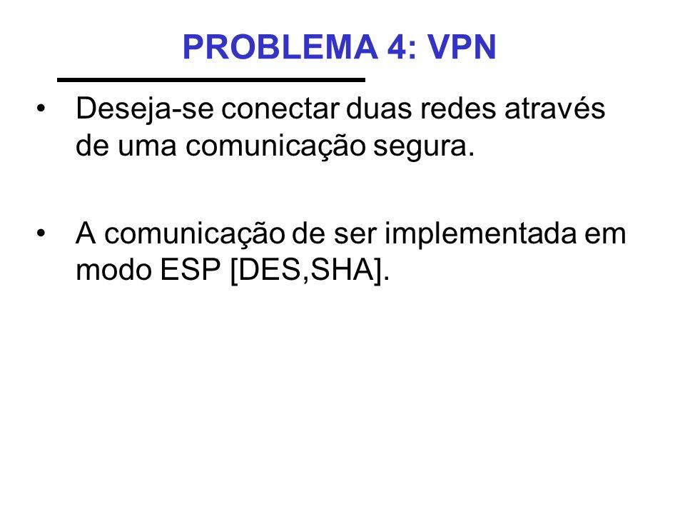 PROBLEMA 4: VPN Deseja-se conectar duas redes através de uma comunicação segura. A comunicação de ser implementada em modo ESP [DES,SHA].