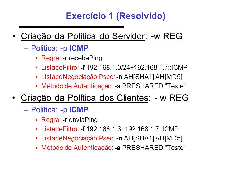 Exercício 1 (Resolvido) Criação da Política do Servidor: -w REG –Politica: -p ICMP Regra: -r recebePing ListadeFiltro: -f 192.168.1.0/24+192.168.1.7::