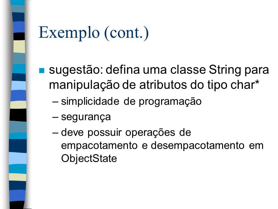 Exemplo (cont.) n sugestão: defina uma classe String para manipulação de atributos do tipo char* –simplicidade de programação –segurança –deve possuir operações de empacotamento e desempacotamento em ObjectState