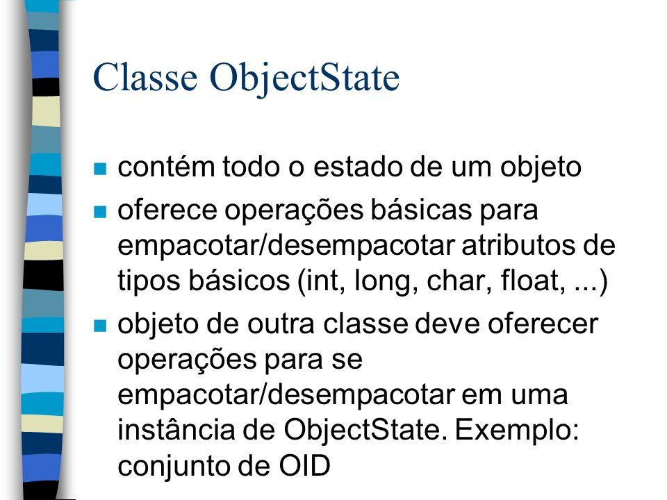 Classe ObjectState n contém todo o estado de um objeto n oferece operações básicas para empacotar/desempacotar atributos de tipos básicos (int, long, char, float,...) n objeto de outra classe deve oferecer operações para se empacotar/desempacotar em uma instância de ObjectState.