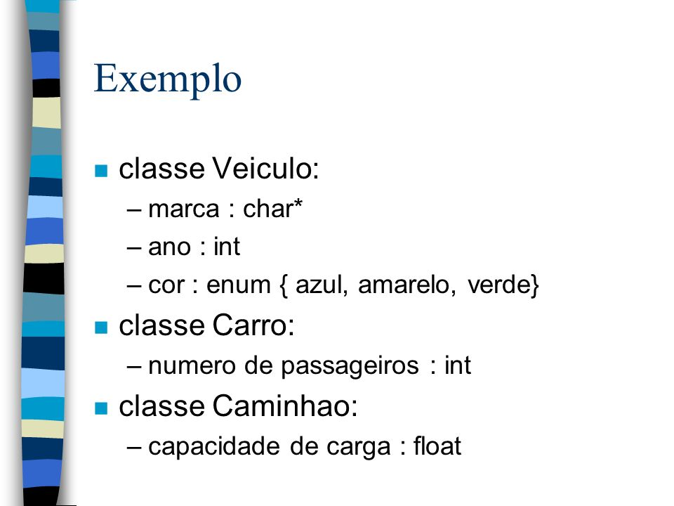 Exemplo n classe Veiculo: –marca : char* –ano : int –cor : enum { azul, amarelo, verde} n classe Carro: –numero de passageiros : int n classe Caminhao