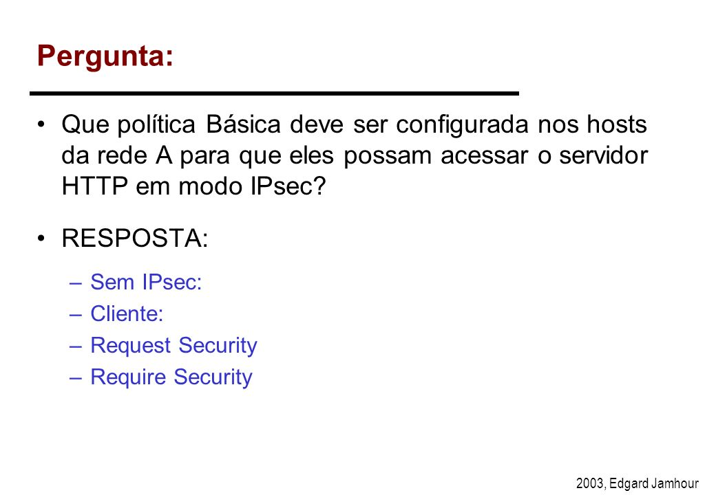 2003, Edgard Jamhour Políticas Básicas Não Fala IPsec Cliente IPsec Request Security Require Security CLIENTE SERVIDOR