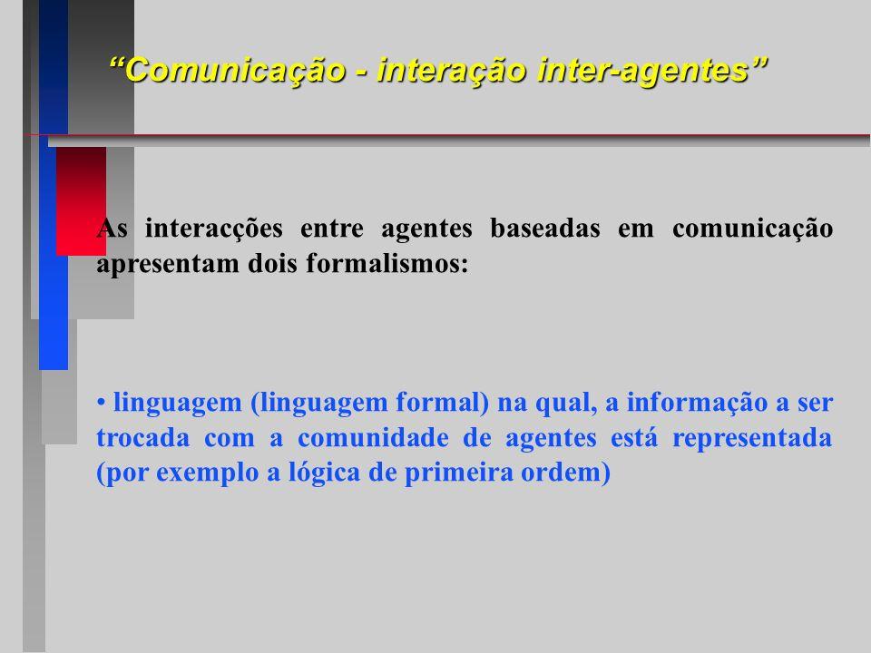 Comunicação - interação inter-agentes As interacções entre agentes baseadas em comunicação apresentam dois formalismos: linguagem (linguagem formal) n
