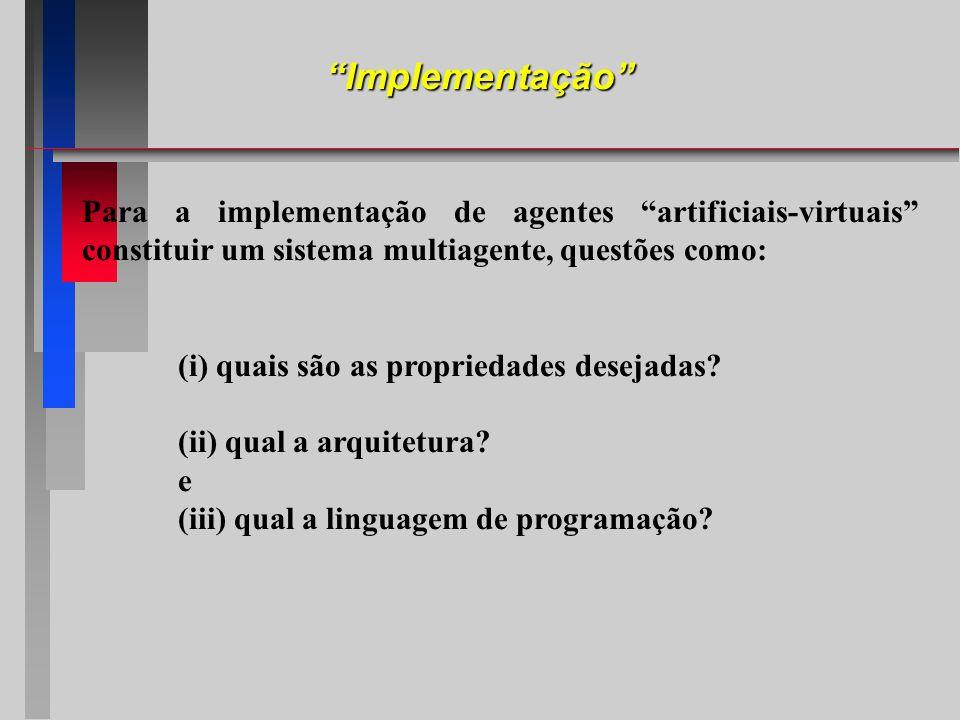 Implementação Para a implementação de agentes artificiais-virtuais constituir um sistema multiagente, questões como: (i) quais são as propriedades des